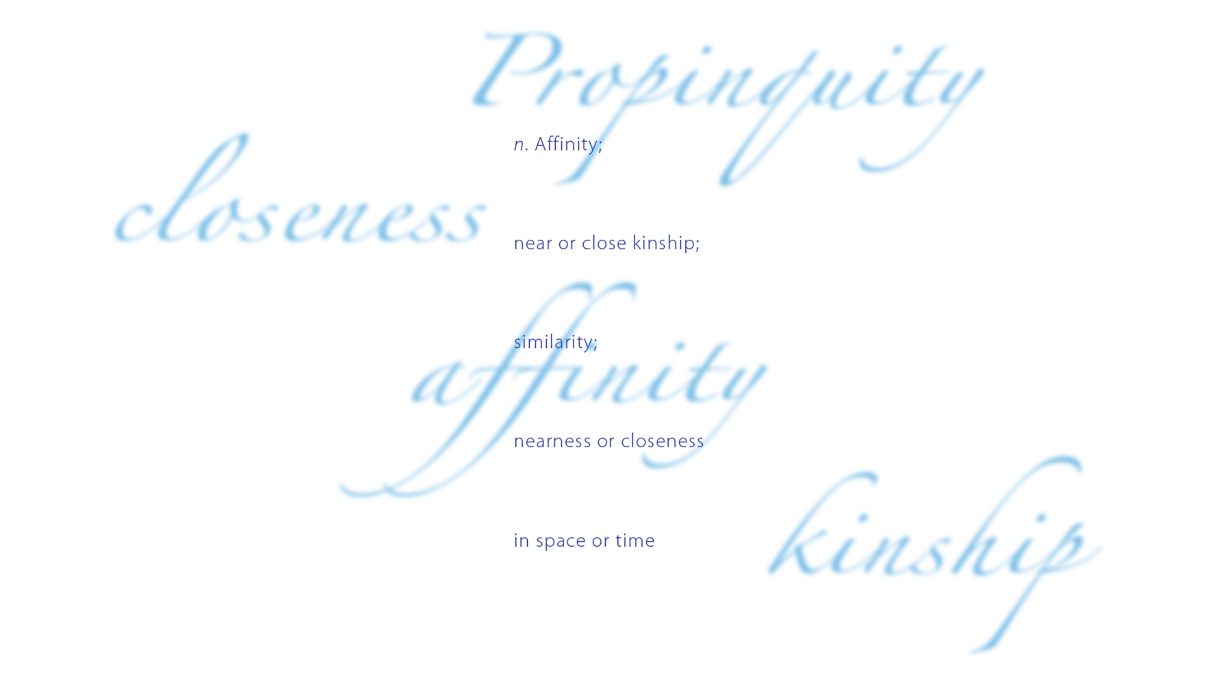 Affinity; near or close kinship; similarity; nearness or closeness; in space or time